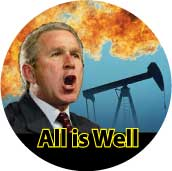 All is Well - oil well picture - President George W. Bush-ANTI-BUSH BUTTON