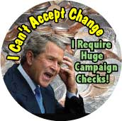 Bush - I Can't Accept Change I Require Huge Campaign Checks-ANTI-BUSH BUTTON