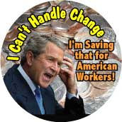 Bush - I Can't Handle Change I'm Saving that for American Workers-ANTI-BUSH STICKERS