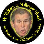 It Takes a Village Idiot to Raise Our Children's Taxes - Bush-ANTI-BUSH T-SHIRT