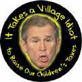 It Takes a Village Idiot to Raise Our Children's Taxes - Bush-ANTI-BUSH T-SHIRT