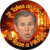 It Takes an Idiot to Raze a Village - Bush-ANTI-BUSH T-SHIRT