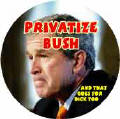 Privatize Bush and that goes for Dick Too-ANTI-BUSH BUTTON