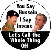 You Say Hussein, I Say Insane, Lets Call the Whole Thing Off-ANTI-BUSH POSTER