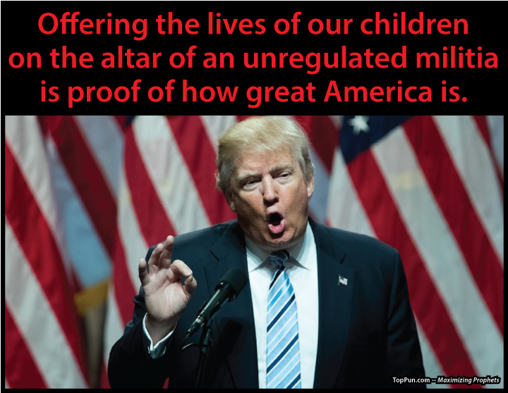 Anti-GUN VIOLENCE POSTER : Prez Donald Trump - Offering the lives of our children on the altar of an unregulated militia is proof of how great America is