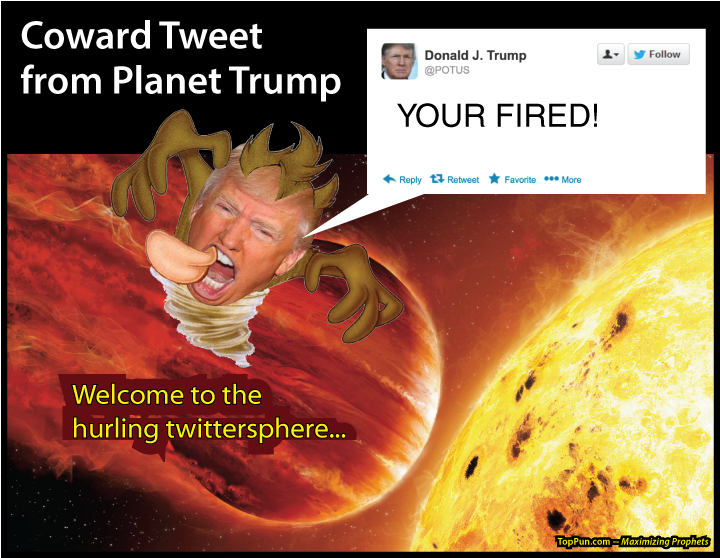 ANTI-TRUMP POSTER: Coward Tweet from Planet Trump - YOUR FIRED - Welcome to the hurling twittersphere