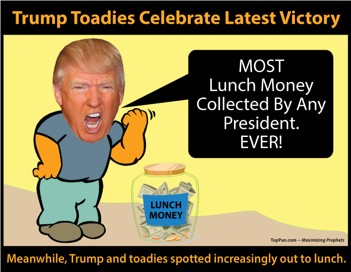 Free Political Poster: BULLY TRUMP - Trump Toadies Celebrate Latest Victory - MOST Lunch Money Collected By Any President EVER - Trump and Toadies Spotted Increasingly Out To Lunch