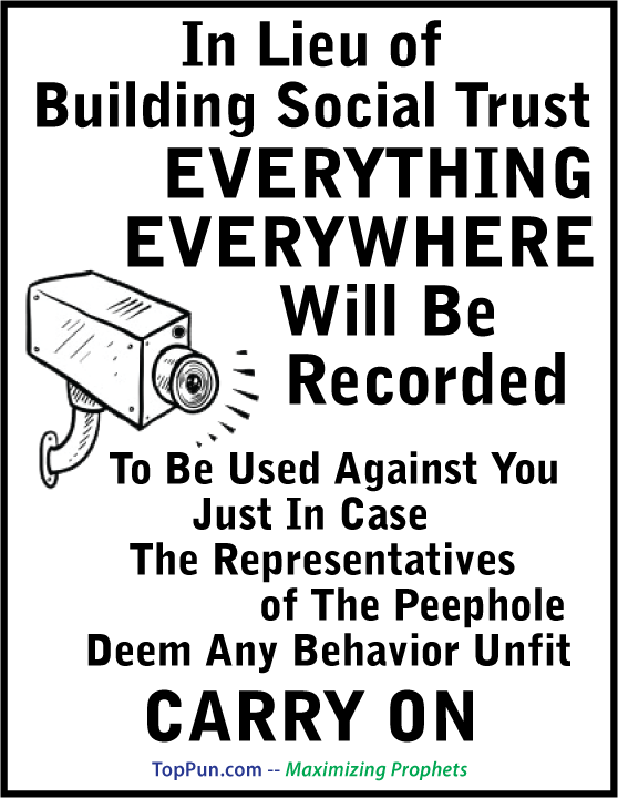 FREE POSTER - In Lieu of Building Social Trust Everything Everywhere Will Be Recorded To Be Used Against You Just In Case The Representatives of The Peephole Deem Any Behavior Unfit