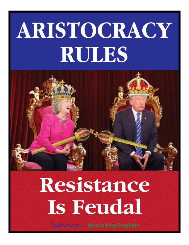 FREE POSTER: King Trump, Queen Hillary -- ARISTOCRACY RULES, Resistance is Feudal