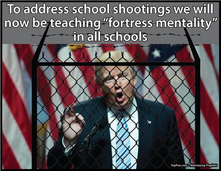 "PREZ DONALD TRUMP - To address school shootings we will now be teaching ""fortress mentality"" in all schools"