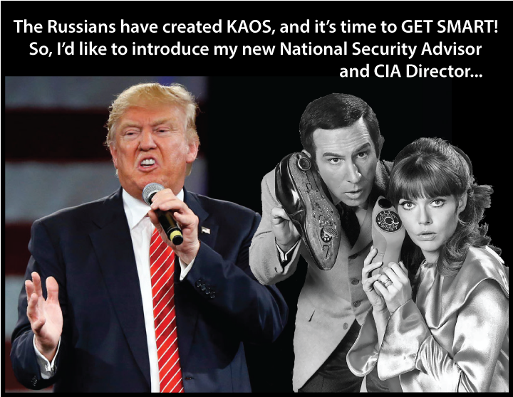 FREE Anti-TRUMP POSTER: Prez Donald Trump Deals With KAOS - The Russians have created KAOS, and it is time to GET SMART So, I'd like to introduce my new National Security Advisor and CIA Director