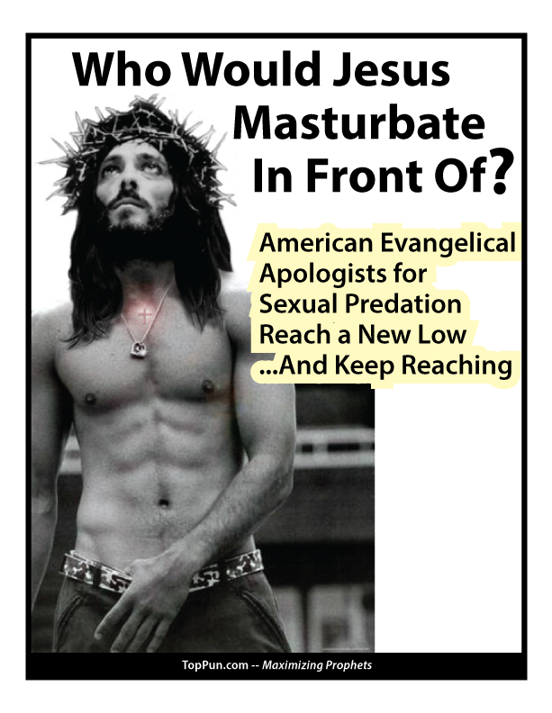 Who Would Jesus Masturbate In Front Of? American Evangelical Apologists for Sexual Predation Reach a New Low And Keep Reaching